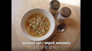 Корейская кухня: мёнран тальгяль гук (명란달걀국) или яичный суп с икрой минтая