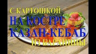 Казан кебаб с картошкой это узбекские блюда из баранины в казане на костре на природе