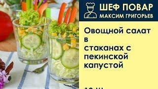 Овощной салат в стаканах с пекинской капустой . Рецепт от шеф повара Максима Григорьева